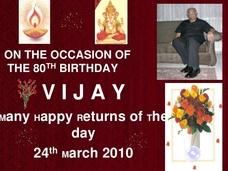 ON THE OCCASION OF  THE 80TH BIRTHDAY  <br />V I J A Y <br />Many Happy Returns of The day<br />24thMarch 2010 <br />