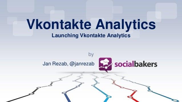 by Vkontakte Analytics Launching Vkontakte Analytics Jan Rezab, @janrezab