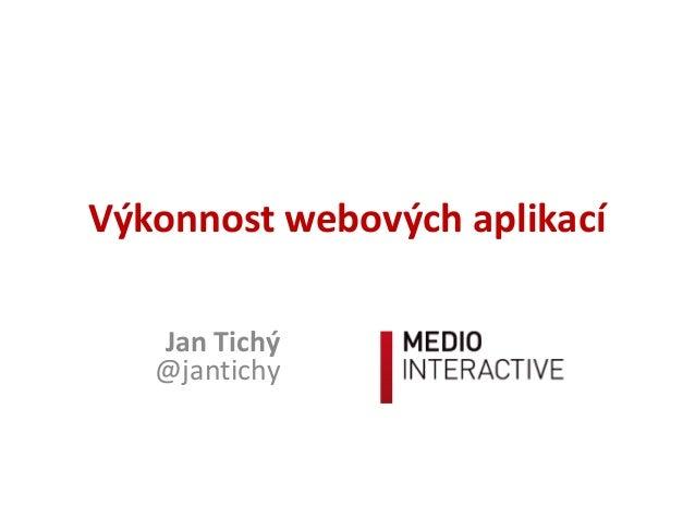 Výkonnost webových aplikací   Jan Tichý   @jantichy