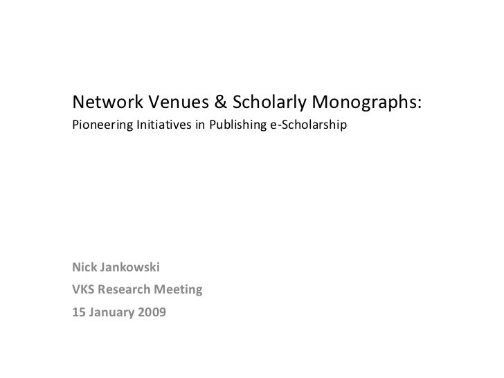 Network Venues & Scholarly Monographs:  Pioneering Initiatives in Publishing e-Scholarship  Nick Jankowski VKS Research Me...