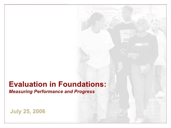 Evaluation in Foundations:  Measuring Performance and Progress July 25, 2006