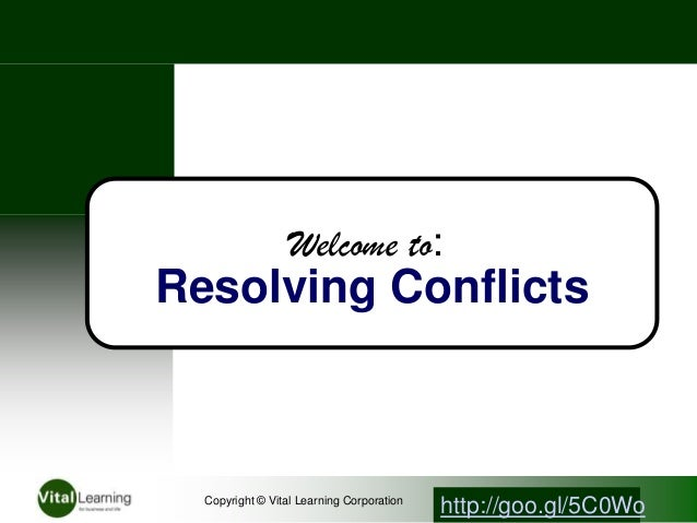 Welcome to:Resolving ConflictsCopyright © Vital Learning Corporationhttp://goo.gl/5C0Wo
