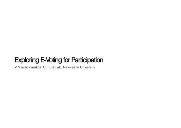 Exploring E-Voting for ParticipationV. Vlachokyriakos, Culture Lab, Newcastle University
