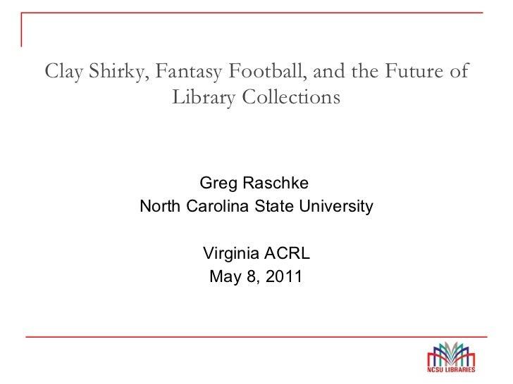 Clay Shirky, Fantasy Football, and the Future of Library Collections <ul><li>Greg Raschke  </li></ul><ul><li>North Carolin...