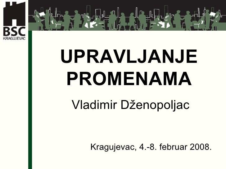 UPRAVLJANJE PROMENAMA Vladimir Dženopoljac Kragujevac, 4.-8. februar 2008.
