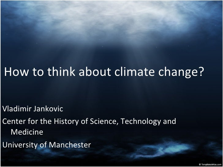 How to think about climate change? <ul><li>Vladimir Jankovic </li></ul><ul><li>Center for the History of Science, Technolo...