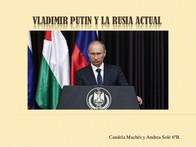 VLADIMIR PUTIN Y LA RUSIA ACTUAL  Candela Machés y Andrea Solé 6ºB.