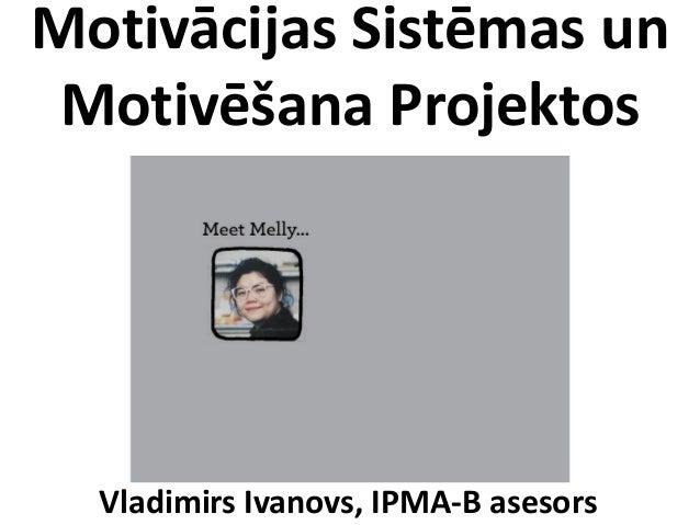 Motivācijas Sistēmas unMotivēšana ProjektosVladimirs Ivanovs, IPMA-B asesors