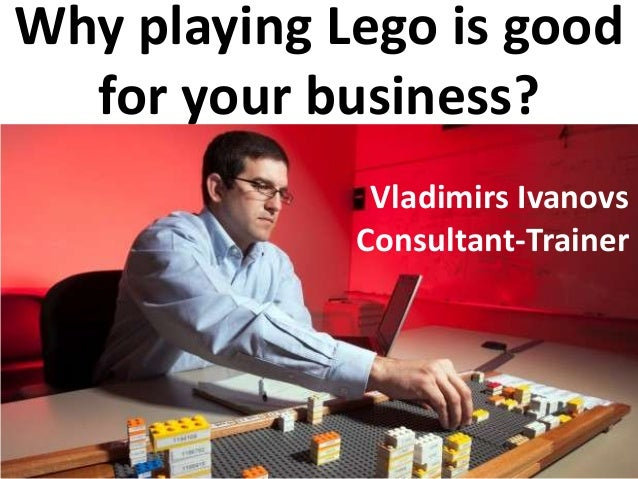 Vladimirs Ivanovs Why playing lego is good for your business?