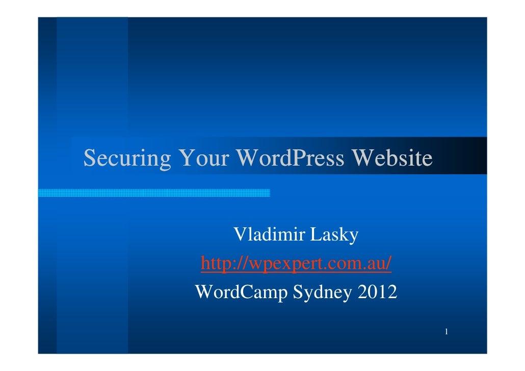 Securing Your WordPress Website             Vladimir Lasky         http://wpexpert.com.au/         WordCamp Sydney 2012   ...