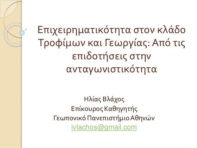 Επιχειρηματικότητα στον κλάδο Τροφίμων και Γεωργίας: Από τις επιδοτήσεις στην ανταγωνιστικότητα Ηλίας Βλάχος Επίκουρος Καθ...