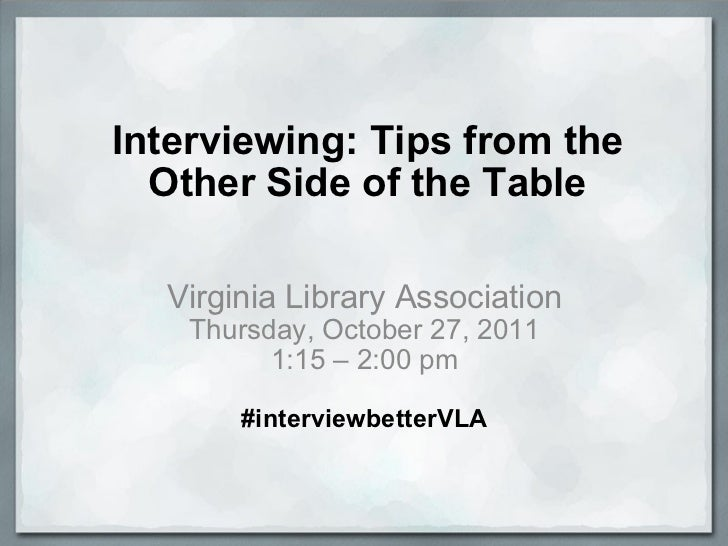 Interviewing: Tips from the Other Side of the Table Virginia Library Association Thursday, October 27, 2011 1:15 – 2:00 pm...