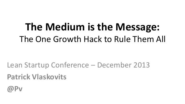 The Medium is the Message: The One Growth Hack to Rule Them All Lean Startup Conference – December 2013 Patrick Vlaskovits...