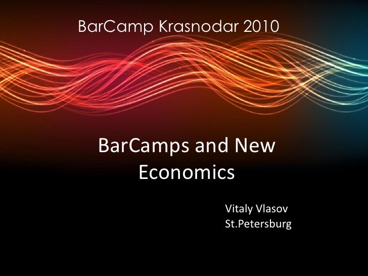 BarCamp Krasnodar 2010       BarCamps and New       Economics                 Vitaly Vlasov                 St.Petersburg