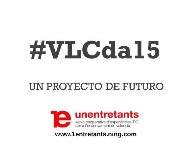 #VLCda15 UN PROYECTO DE FUTURO www.1entretants.ning.com