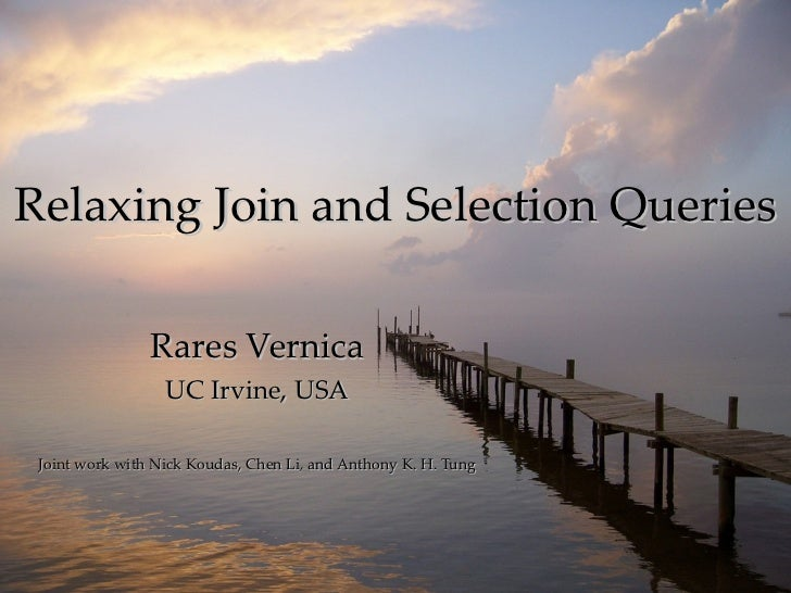 Relaxing Join and Selection Queries Rares Vernica UC Irvine, USA Joint work with Nick Koudas, Chen Li, and Anthony K. H. T...