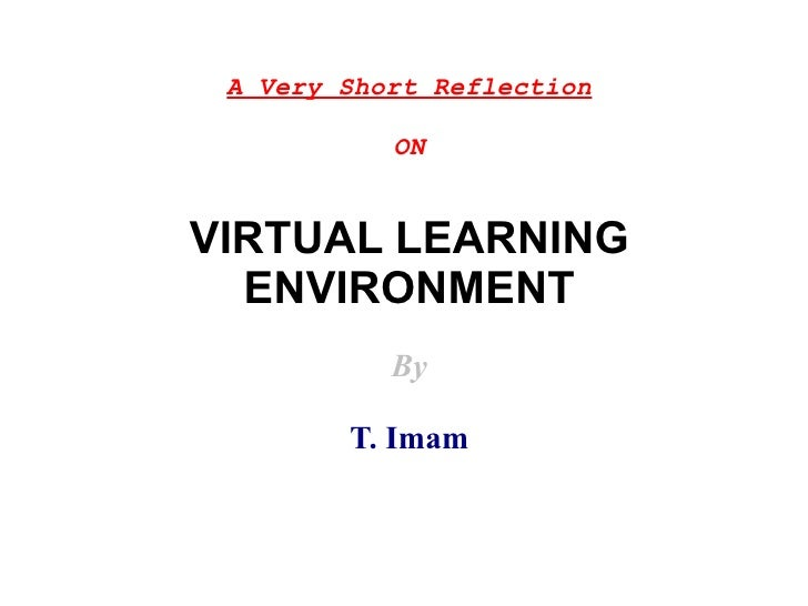 A Very Short Reflection           ONVIRTUAL LEARNING  ENVIRONMENT           By        T. Imam