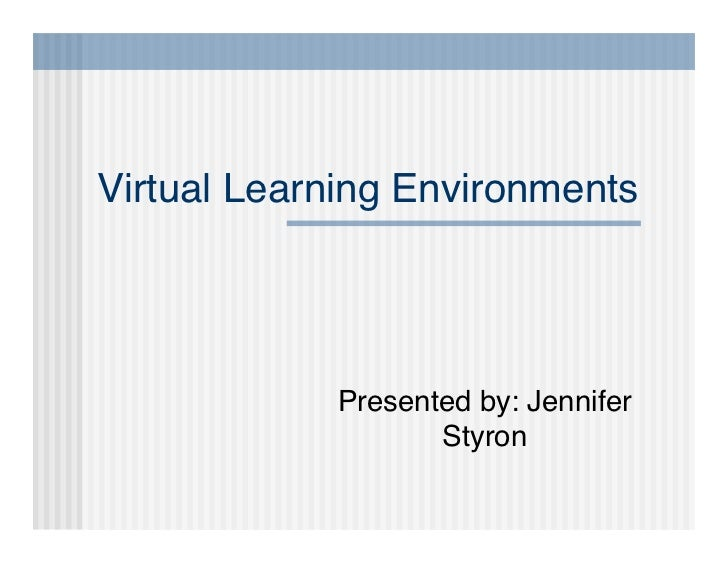 Virtual Learning Environments                 Presented by: Jennifer                    Styron