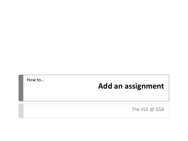 How to…  Add an assignment The VLE @ GSA
