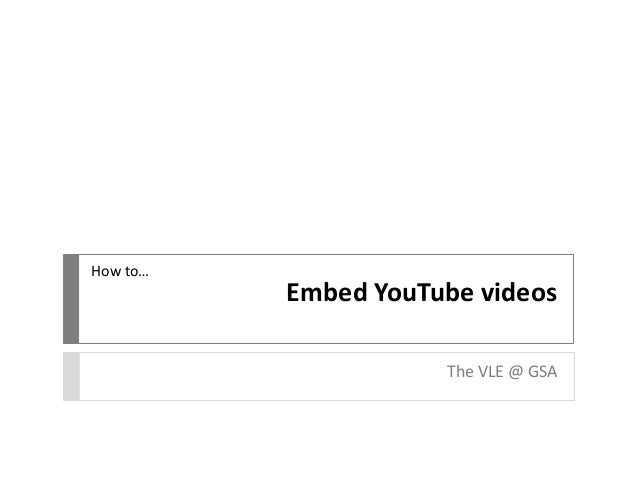 Embed YouTube videos The VLE @ GSA How to…