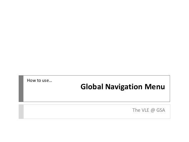 Global Navigation Menu The VLE @ GSA How to use…