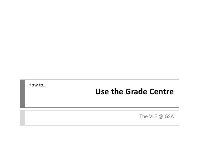 How to…  Use the Grade Centre The VLE @ GSA