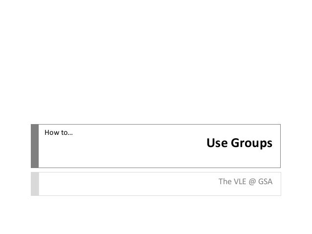 Use Groups  The VLE @ GSA  How to…