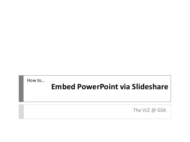 Embed PowerPoint via Slideshare The VLE @ GSA How to…