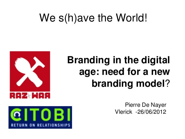 Pierre De Nayer Vlerick -26/06/2012 We s(h)ave the World! Branding in the digital age: need for a new branding model?