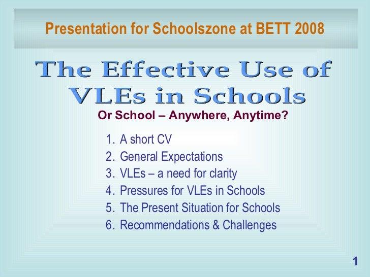 Presentation for Schoolszone at BETT 2008 <ul><li>A short CV </li></ul><ul><li>General Expectations </li></ul><ul><li>VLEs...
