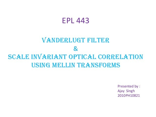 EPL 443 VanderLugt Filter & SCALE INVARIANT OPTICAL CORRELATION USING MELLIN TRANSFORMS Presented by : Ajay Singh 2010PH10...