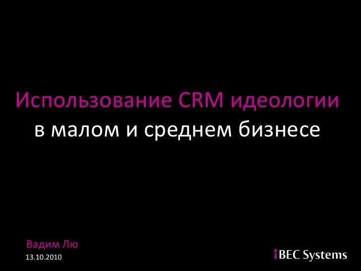 Использование CRM идеологии  в малом и среднем бизнесе    Вадим Лю 13.10.2010