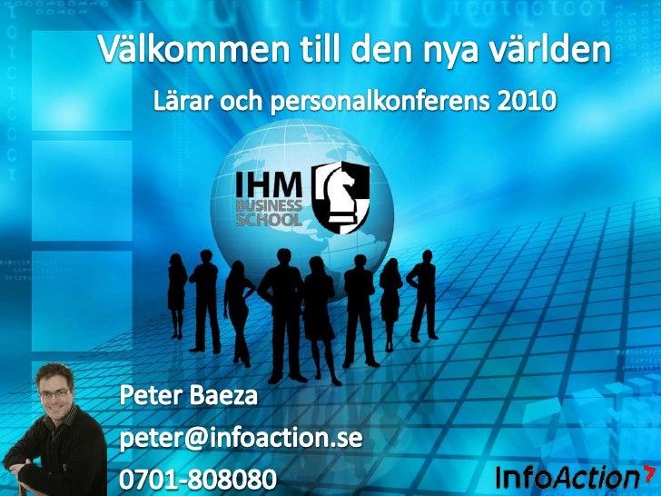 Välkommen till den nya världen<br />Lärar och personalkonferens 2010<br />Peter Baeza<br />peter@infoaction.se<br />0701-8...