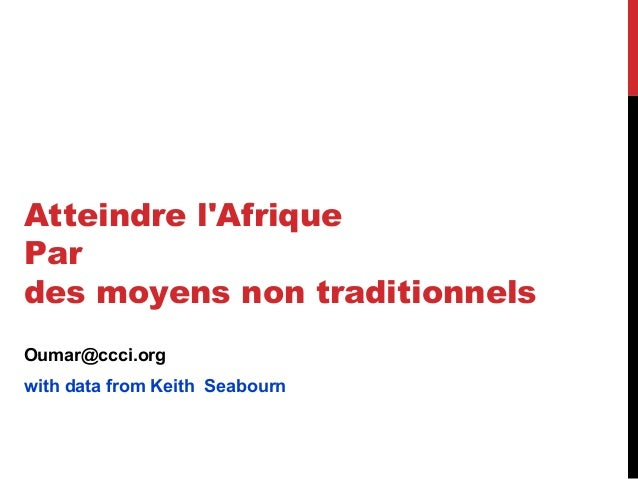 Atteindre lAfriquePardes moyens non traditionnelsOumar@ccci.orgwith data from Keith Seabourn