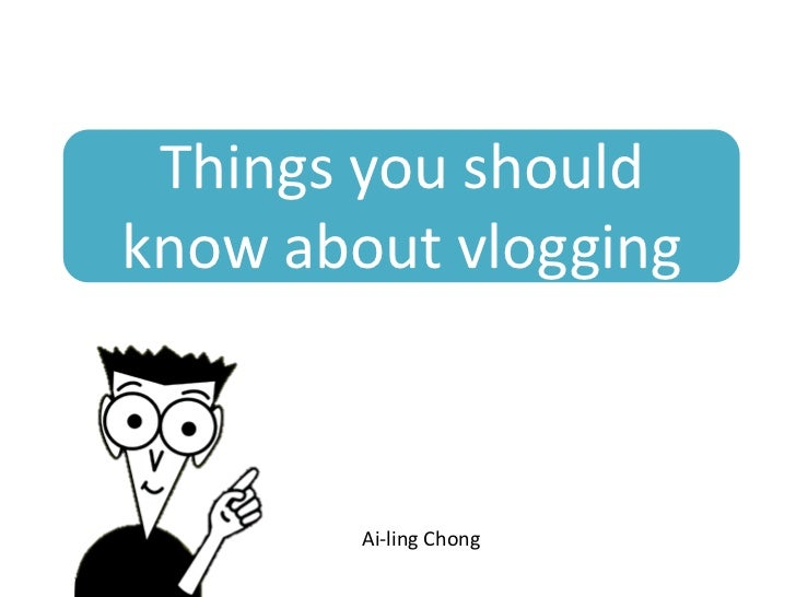 Things you shouldknow about vlogging        Ai-ling Chong