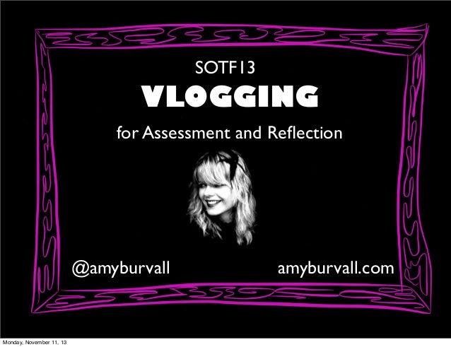 SOTF13  VLOGGING for Assessment and Reflection  @amyburvall  Monday, November 11, 13  amyburvall.com