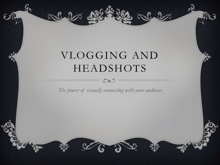 VLOGGING AND   HEADSHOTSThe power of visually connecting with your audience