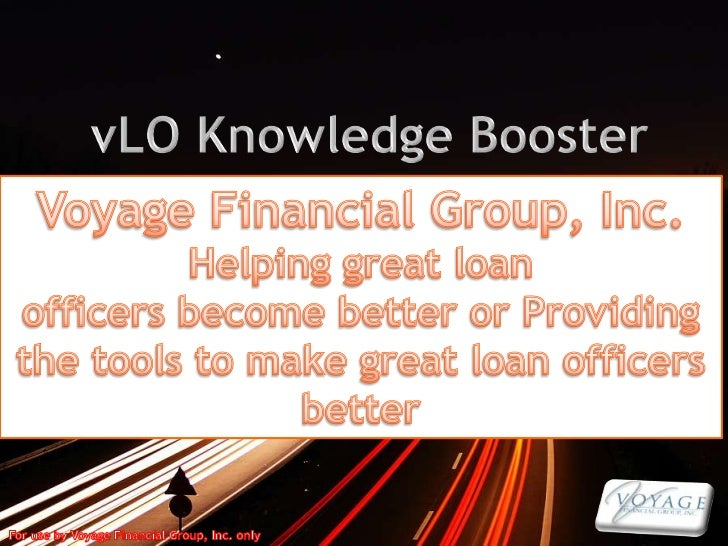 vLO Knowledge Booster<br />Voyage Financial Group, Inc.<br />Helping great loan <br />officers become better or Providing ...