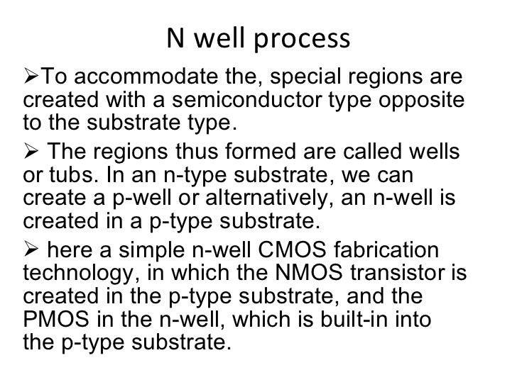 N well process <ul><li>To accommodate the, special regions are created with a semiconductor type opposite to the substrate...