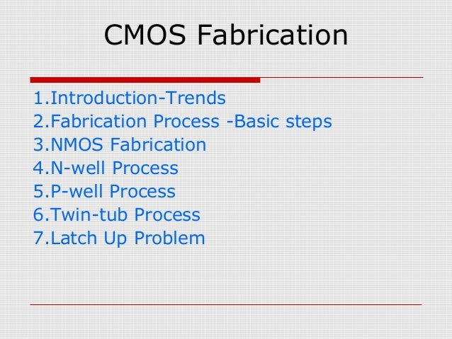 CMOS Fabrication 1.Introduction-Trends 2.Fabrication Process -Basic steps 3.NMOS Fabrication 4.N-well Process 5.P-well Pro...