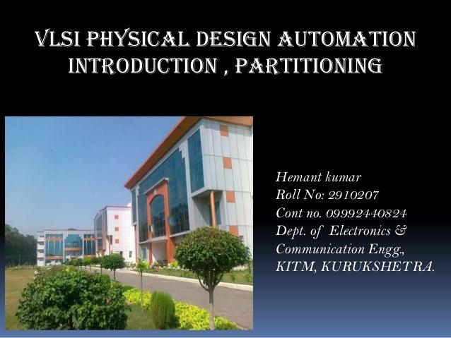 VLSI Physical Design Automation Introduction , partitioning Hemant kumar Roll No: 2910207 Cont no. 09992440824 Dept. of El...
