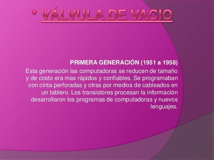 * Válvula De Vacio<br />PRIMERA GENERACIÓN (1951 a 1958)<br />Esta generación las computadoras se reducen de tamaño y de c...