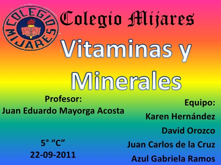 Colegio Mijares<br />Vitaminas y Minerales<br />Profesor:<br />Juan Eduardo Mayorga Acosta<br />Equipo:<br />Karen Hernánd...