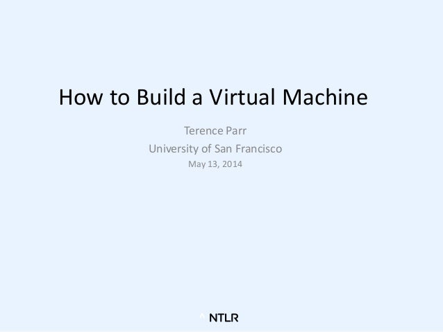 How to Build a Virtual Machine Terence Parr University of San Francisco May 13, 2014