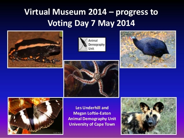 Virtual Museum 2014 – progress to Voting Day 7 May 2014 Les Underhill and Megan Loftie-Eaton Animal Demography Unit Univer...