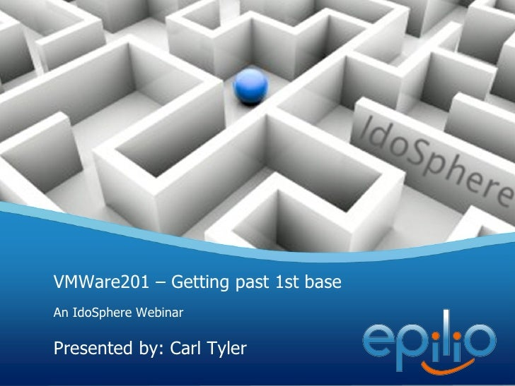 VMWare201 – Getting past 1st base An IdoSphere Webinar Presented by: Carl Tyler