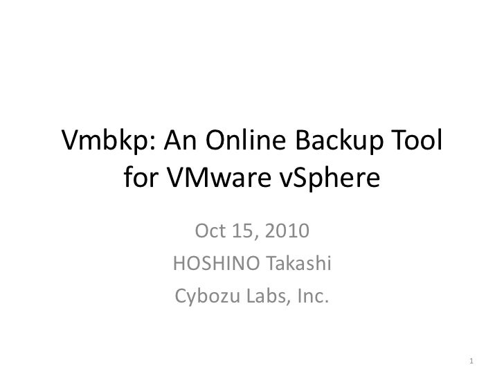Vmbkp: An Online Backup Tool   for VMware vSphere          Oct 15, 2010        HOSHINO Takashi        Cybozu Labs, Inc.   ...