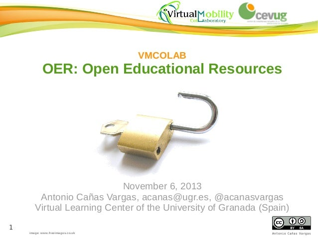 VMCOLAB  OER: Open Educational Resources  November 6, 2013 Antonio Cañas Vargas, acanas@ugr.es, @acanasvargas Virtual Lear...