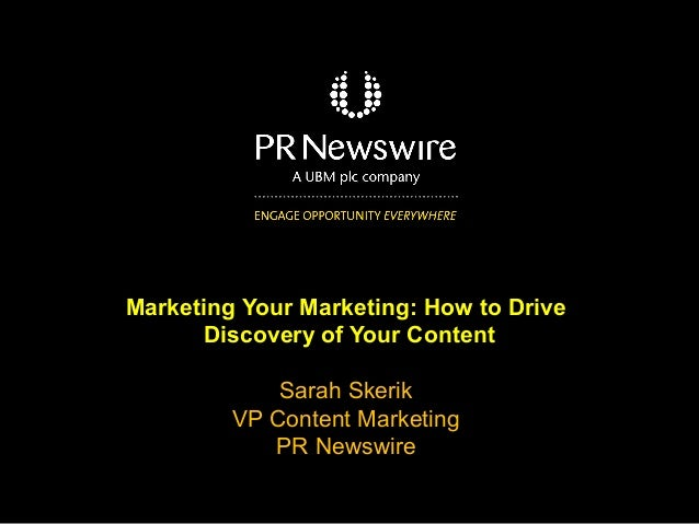 Marketing Your Marketing: How to Drive Discovery of Your Content Sarah Skerik VP Content Marketing PR Newswire