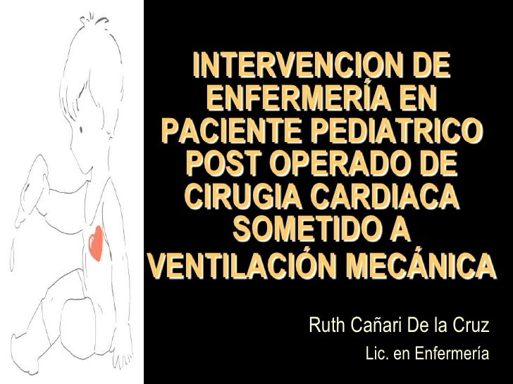 INTERVENCION DE ENFERMERÍA EN PACIENTE PEDIATRICO POST OPERADO DE CIRUGIA CARDIACA SOMETIDO A VENTILACIÓN MECÁNICA Ruth Ca...